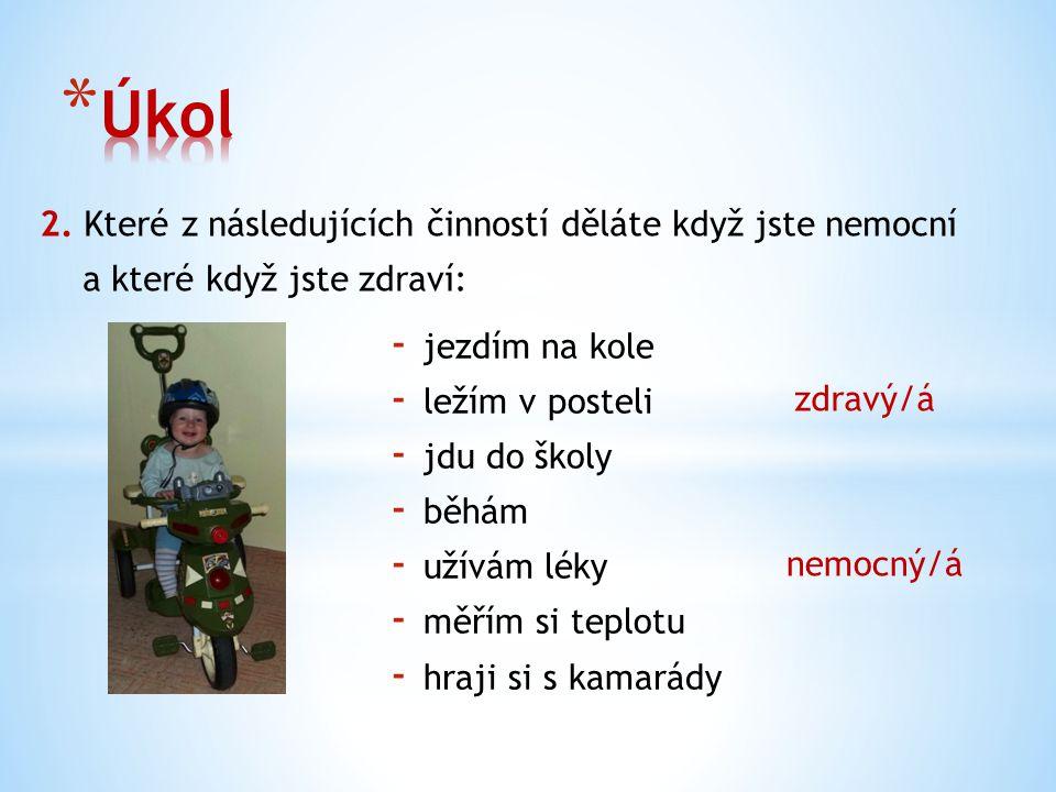 2. Které z následujících činností děláte když jste nemocní a které když jste zdraví: - jezdím na kole - ležím v posteli - jdu do školy - běhám - užívá