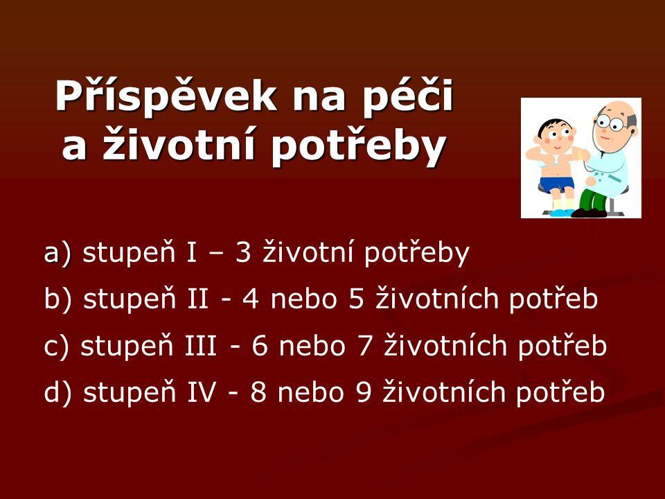 Příspěvek na péči a životní potřeby a) a) stupeň I – 3 životní potřeby b) stupeň II - 4 nebo 5 životních potřeb c) stupeň III - 6 nebo 7 životních potřeb d) stupeň IV - 8 nebo 9 životních potřeb