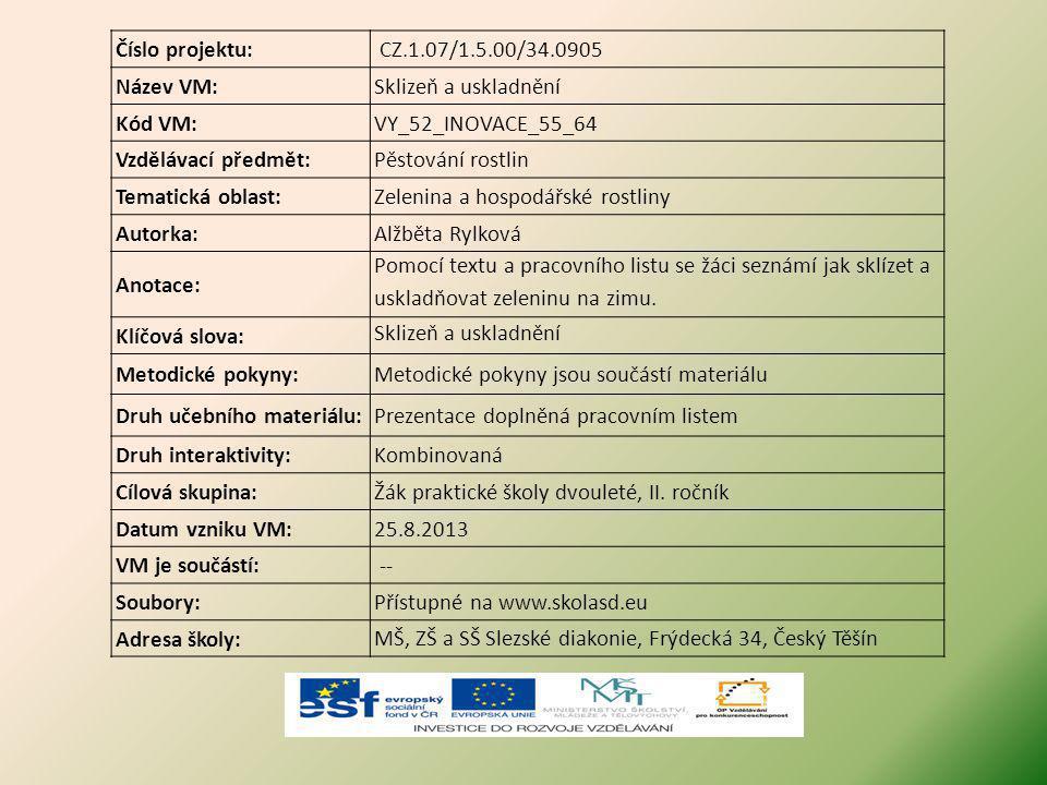 Číslo projektu: CZ.1.07/1.5.00/34.0905 Název VM:Sklizeň a uskladnění Kód VM:VY_52_INOVACE_55_64 Vzdělávací předmět:Pěstování rostlin Tematická oblast:Zelenina a hospodářské rostliny Autorka:Alžběta Rylková Anotace: Pomocí textu a pracovního listu se žáci seznámí jak sklízet a uskladňovat zeleninu na zimu.
