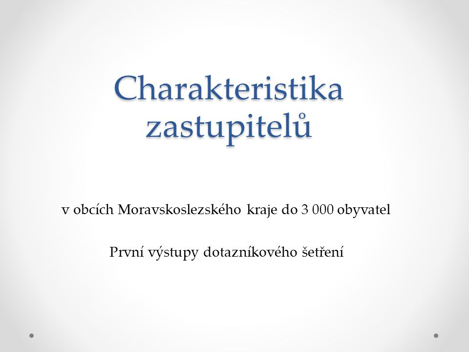 Charakteristika zastupitelů v obcích Moravskoslezského kraje do 3 000 obyvatel První výstupy dotazníkového šetření