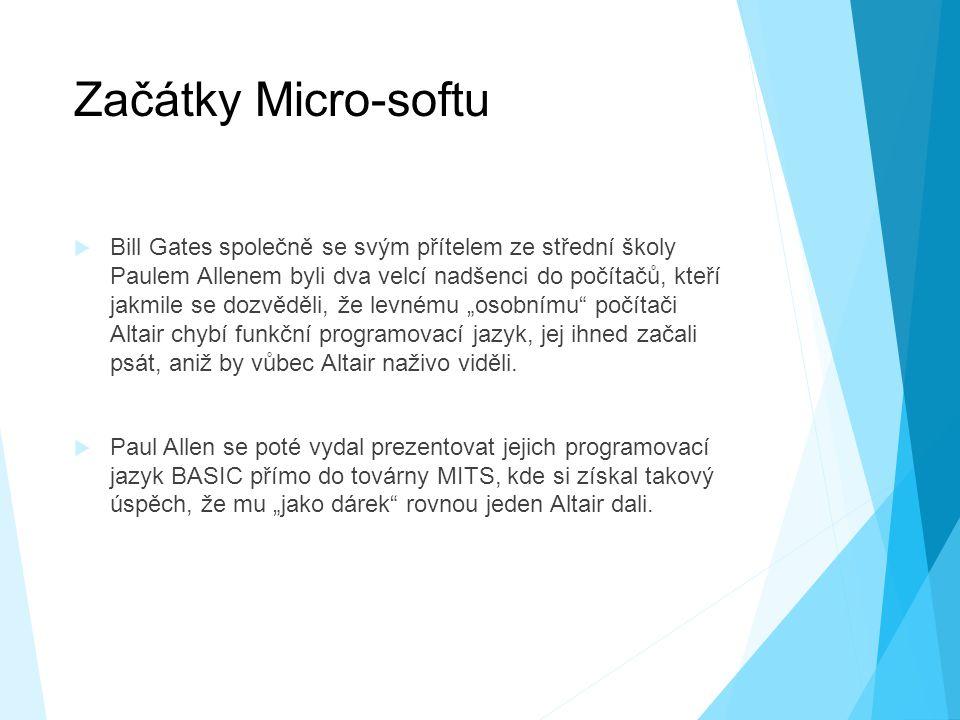 """Začátky Micro-softu  Bill Gates společně se svým přítelem ze střední školy Paulem Allenem byli dva velcí nadšenci do počítačů, kteří jakmile se dozvěděli, že levnému """"osobnímu počítači Altair chybí funkční programovací jazyk, jej ihned začali psát, aniž by vůbec Altair naživo viděli."""