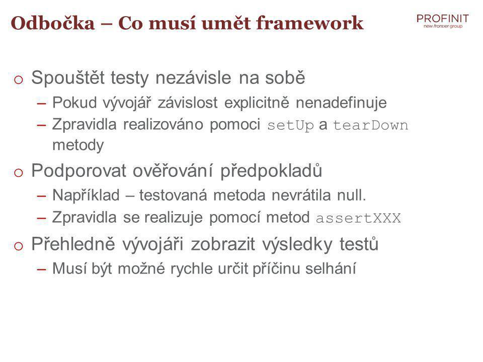 Odbočka – Co musí umět framework o Spouštět testy nezávisle na sobě –Pokud vývojář závislost explicitně nenadefinuje –Zpravidla realizováno pomoci setUp a tearDown metody o Podporovat ověřování předpokladů –Například – testovaná metoda nevrátila null.
