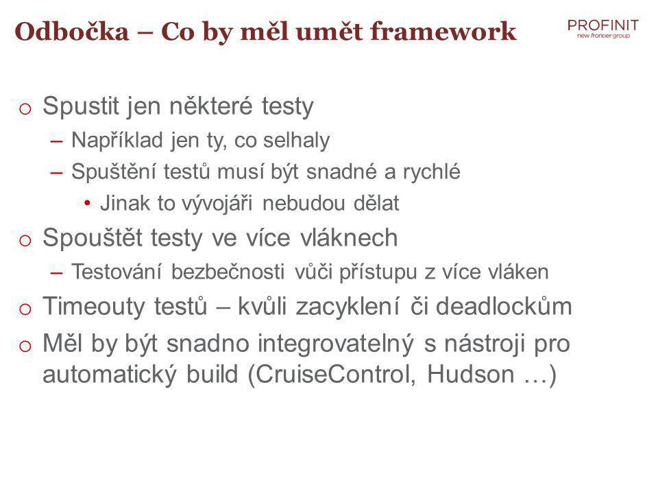 Odbočka – Co by měl umět framework o Spustit jen některé testy –Například jen ty, co selhaly –Spuštění testů musí být snadné a rychlé Jinak to vývojáři nebudou dělat o Spouštět testy ve více vláknech –Testování bezbečnosti vůči přístupu z více vláken o Timeouty testů – kvůli zacyklení či deadlockům o Měl by být snadno integrovatelný s nástroji pro automatický build (CruiseControl, Hudson …)