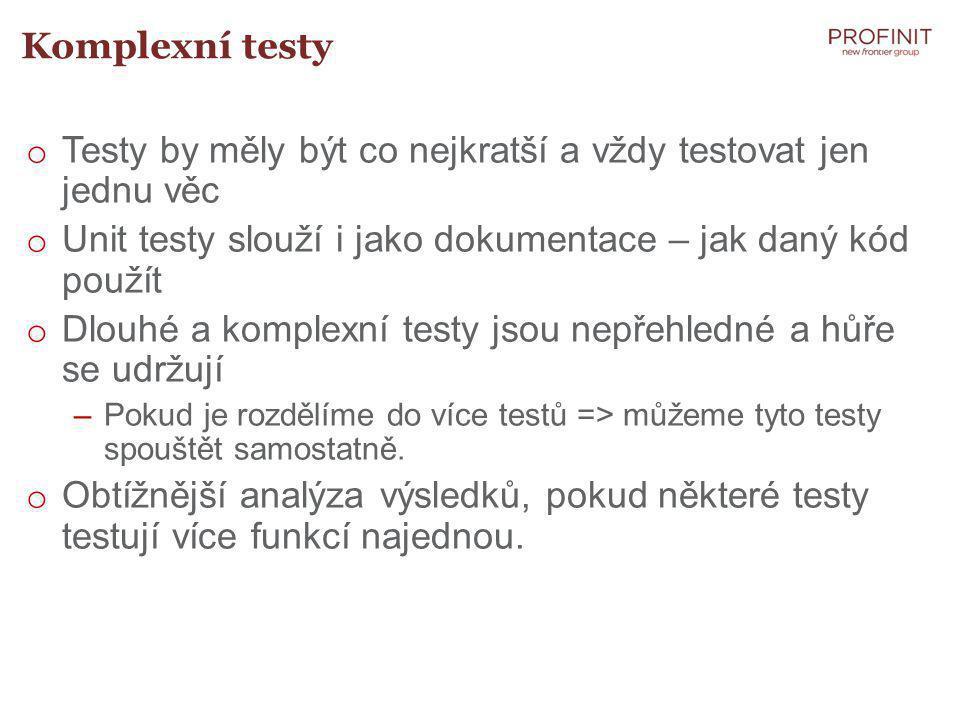 Komplexní testy o Testy by měly být co nejkratší a vždy testovat jen jednu věc o Unit testy slouží i jako dokumentace – jak daný kód použít o Dlouhé a komplexní testy jsou nepřehledné a hůře se udržují –Pokud je rozdělíme do více testů => můžeme tyto testy spouštět samostatně.