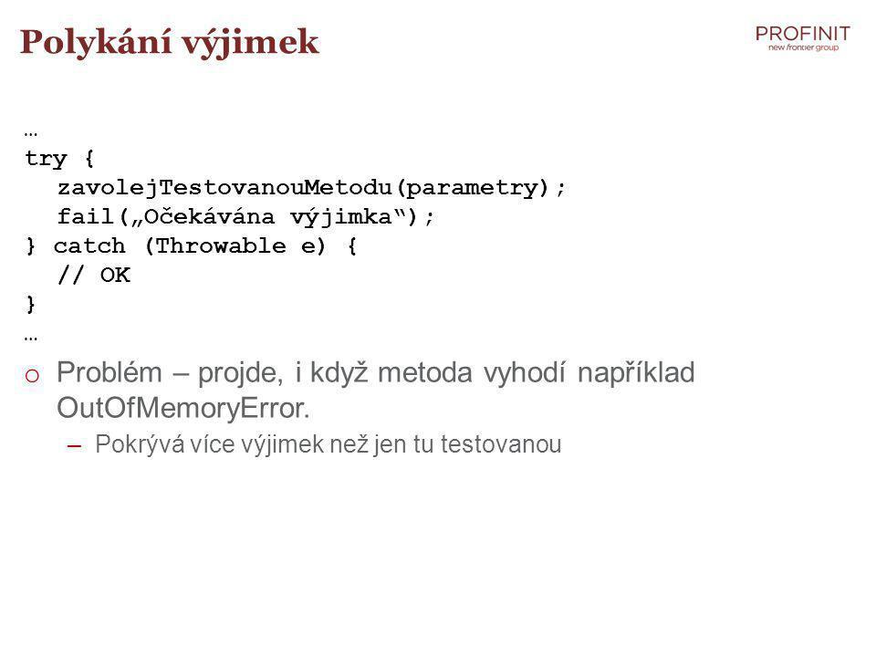"""Polykání výjimek … try { zavolejTestovanouMetodu(parametry); fail(""""Očekávána výjimka ); } catch (Throwable e) { // OK } … o Problém – projde, i když metoda vyhodí například OutOfMemoryError."""