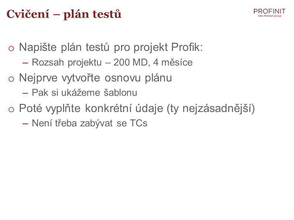 Cvičení – plán testů o Napište plán testů pro projekt Profik: –Rozsah projektu – 200 MD, 4 měsíce o Nejprve vytvořte osnovu plánu –Pak si ukážeme šablonu o Poté vyplňte konkrétní údaje (ty nejzásadnější) –Není třeba zabývat se TCs