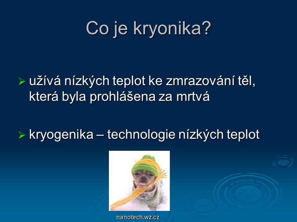 Co je kryonika?  užívá nízkých teplot ke zmrazování těl, která byla prohlášena za mrtvá  kryogenika – technologie nízkých teplot nanotech.wz.cz