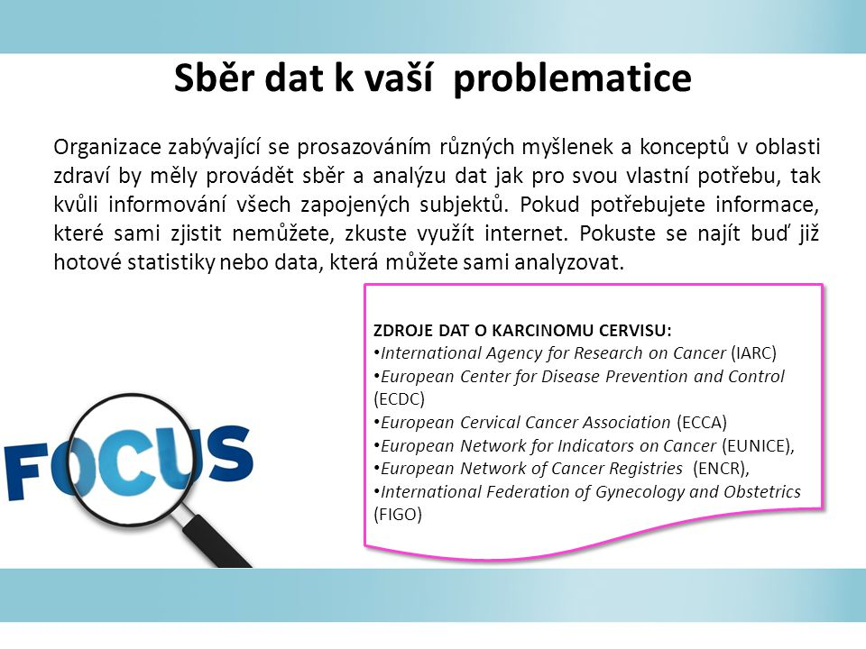 Sběr dat k vaší problematice ZDROJE DAT O KARCINOMU CERVISU: International Agency for Research on Cancer (IARC) European Center for Disease Prevention and Control (ECDC) European Cervical Cancer Association (ECCA) European Network for Indicators on Cancer (EUNICE), European Network of Cancer Registries (ENCR), International Federation of Gynecology and Obstetrics (FIGO) ZDROJE DAT O KARCINOMU CERVISU: International Agency for Research on Cancer (IARC) European Center for Disease Prevention and Control (ECDC) European Cervical Cancer Association (ECCA) European Network for Indicators on Cancer (EUNICE), European Network of Cancer Registries (ENCR), International Federation of Gynecology and Obstetrics (FIGO) Organizace zabývající se prosazováním různých myšlenek a konceptů v oblasti zdraví by měly provádět sběr a analýzu dat jak pro svou vlastní potřebu, tak kvůli informování všech zapojených subjektů.