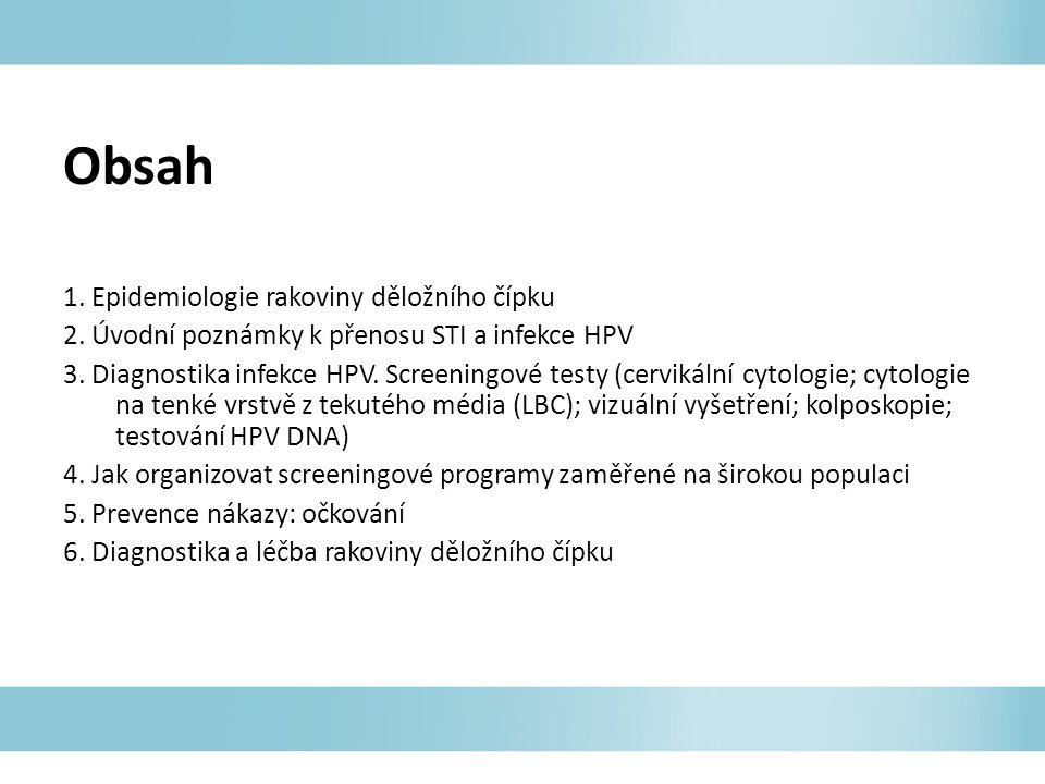 Obsah 1. Epidemiologie rakoviny děložního čípku 2. Úvodní poznámky k přenosu STI a infekce HPV 3. Diagnostika infekce HPV. Screeningové testy (cerviká