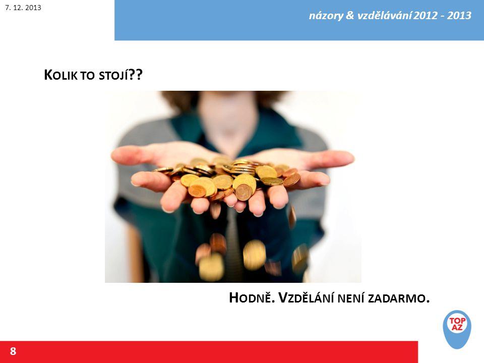 7. 12. 2013 názory & vzdělávání 2012 - 2013 8 K OLIK TO STOJÍ H ODNĚ. V ZDĚLÁNÍ NENÍ ZADARMO.