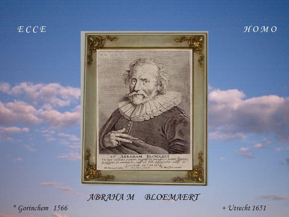 E C C E H O M O ABRAHA M BLOEMAERT * Gorinchem 1566 + Utrecht 1651
