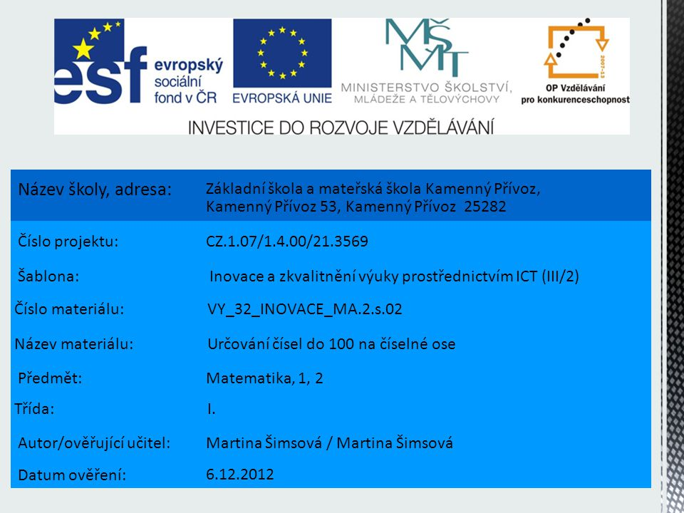 Název školy, adresa: Základní škola a mateřská škola Kamenný Přívoz, Kamenný Přívoz 53, Kamenný Přívoz 25282 Číslo projektu:CZ.1.07/1.4.00/21.3569 Šablona: Inovace a zkvalitnění výuky prostřednictvím ICT (III/2) Číslo materiálu: VY_32_INOVACE_MA.2.s.02 Název materiálu: Určování čísel do 100 na číselné ose Předmět:Matematika, 1, 2 Třída: I.