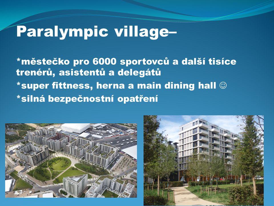 Paralympic village– *městečko pro 6000 sportovců a další tisíce trenérů, asistentů a delegátů *super fittness, herna a main dining hall *silná bezpečnostní opatření