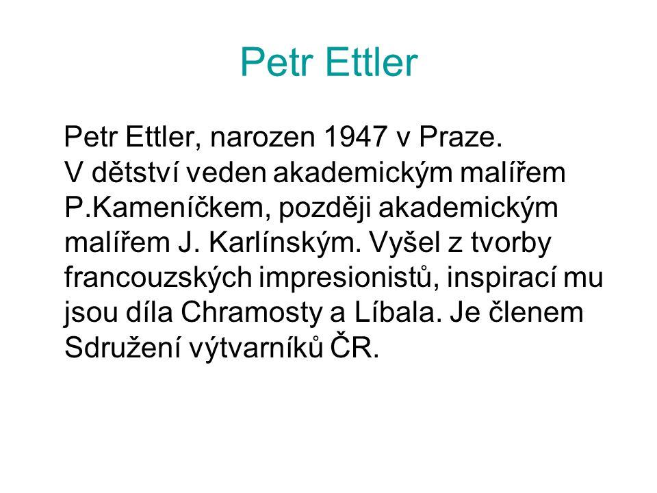Petr Ettler Petr Ettler, narozen 1947 v Praze. V dětství veden akademickým malířem P.Kameníčkem, později akademickým malířem J. Karlínským. Vyšel z tv