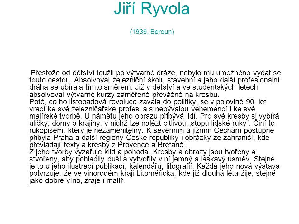 Jiří Ryvola (1939, Beroun) Přestože od dětství toužil po výtvarné dráze, nebylo mu umožněno vydat se touto cestou.