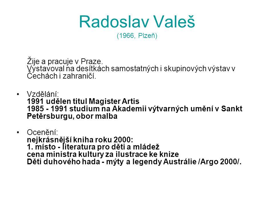 Radoslav Valeš (1966, Plzeň) Žije a pracuje v Praze. Vystavoval na desítkách samostatných i skupinových výstav v Čechách i zahraničí. Vzdělání: 1991 u