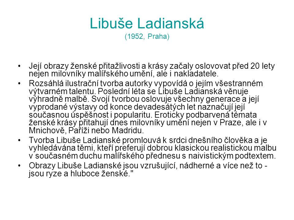 Libuše Ladianská (1952, Praha) Její obrazy ženské přitažlivosti a krásy začaly oslovovat před 20 lety nejen milovníky malířského umění, ale i nakladat