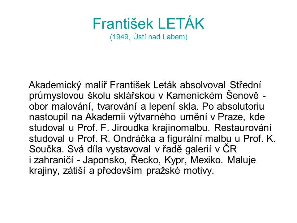 František LETÁK (1949, Ústí nad Labem) Akademický malíř František Leták absolvoval Střední průmyslovou školu sklářskou v Kamenickém Šenově - obor malování, tvarování a lepení skla.