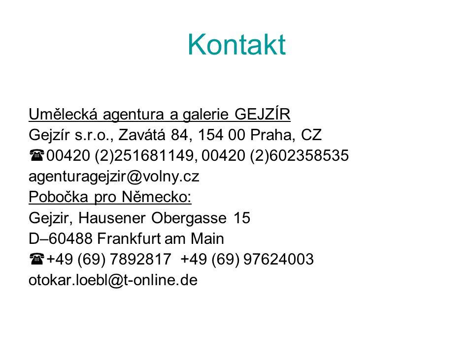 Kontakt Umělecká agentura a galerie GEJZÍR Gejzír s.r.o., Zavátá 84, 154 00 Praha, CZ  00420 (2)251681149, 00420 (2)602358535 agenturagejzir@volny.cz Pobočka pro Německo: Gejzir, Hausener Obergasse 15 D–60488 Frankfurt am Main  +49 (69) 7892817 +49 (69) 97624003 otokar.loebl@t-online.de