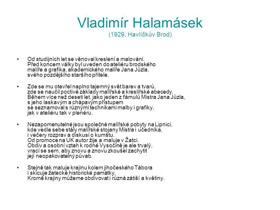 Vladimír Halamásek (1929, Havlíčkův Brod) Od studijních let se věnoval kreslení a malování. Před koncem války byl uveden do ateliéru brodského malíře
