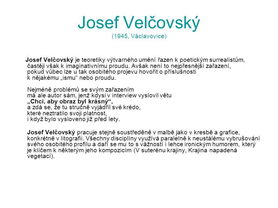 Josef Velčovský (1945, Václavovice) Josef Velčovský je teoretiky výtvarného umění řazen k poetickým surrealistům, častěji však k imaginativnímu proudu