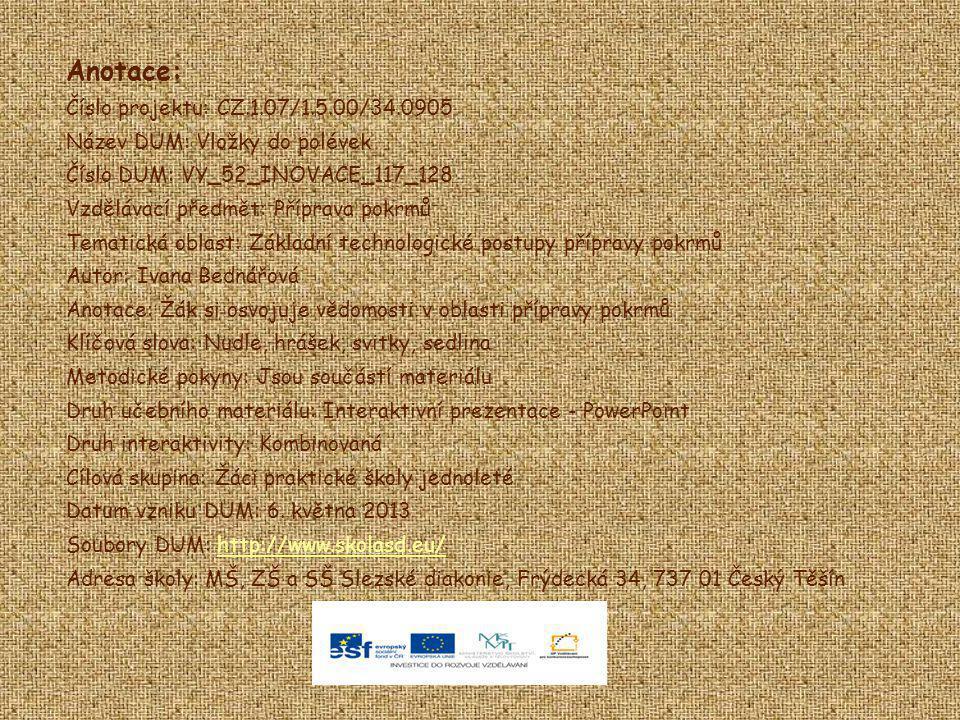 Anotace: Číslo projektu: CZ.1.07/1.5.00/34.0905 Název DUM: Vložky do polévek Číslo DUM: VY_52_INOVACE_117_128 Vzdělávací předmět: Příprava pokrmů Tema