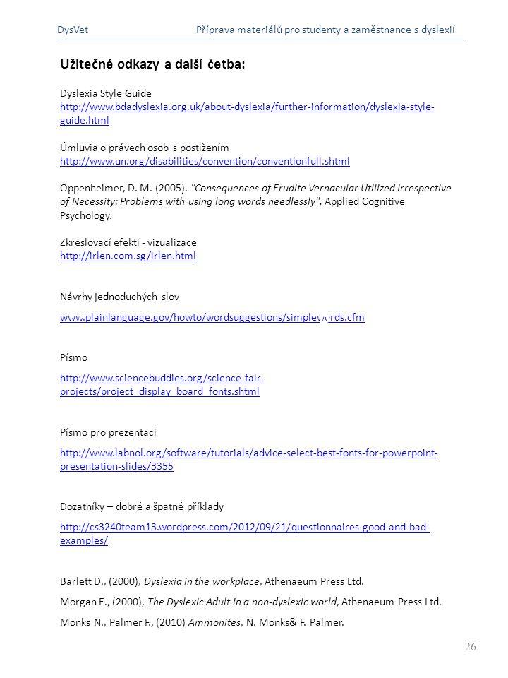 Užitečné odkazy a další četba: Dyslexia Style Guide http://www.bdadyslexia.org.uk/about-dyslexia/further-information/dyslexia-style- guide.html Úmluvia o právech osob s postižením http://www.un.org/disabilities/convention/conventionfull.shtml Oppenheimer, D.
