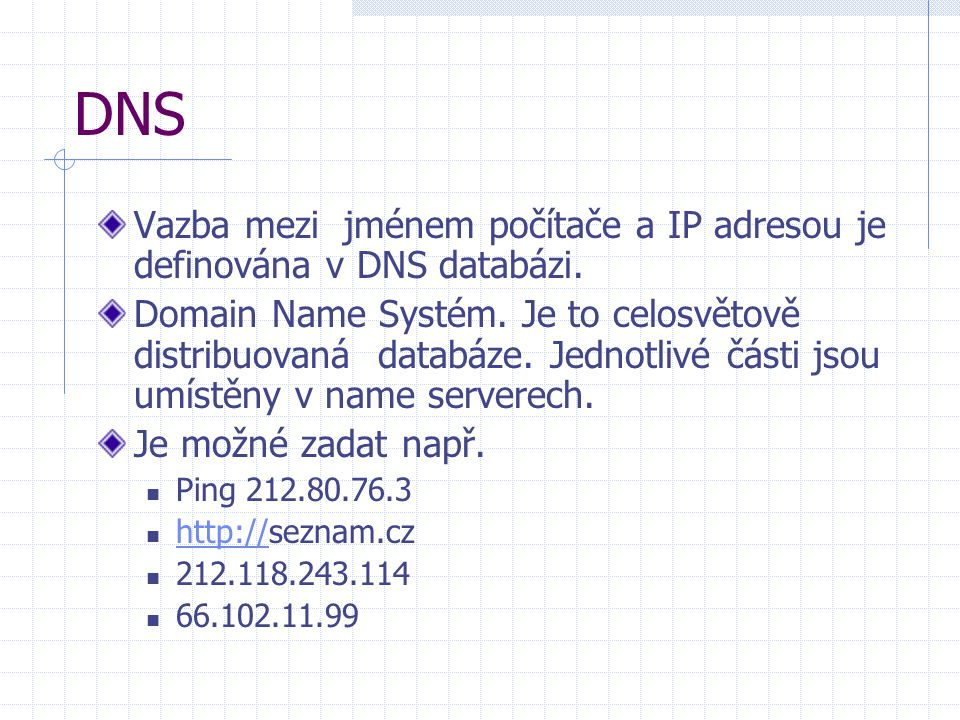DNS Vazba mezi jménem počítače a IP adresou je definována v DNS databázi. Domain Name Systém. Je to celosvětově distribuovaná databáze. Jednotlivé čás