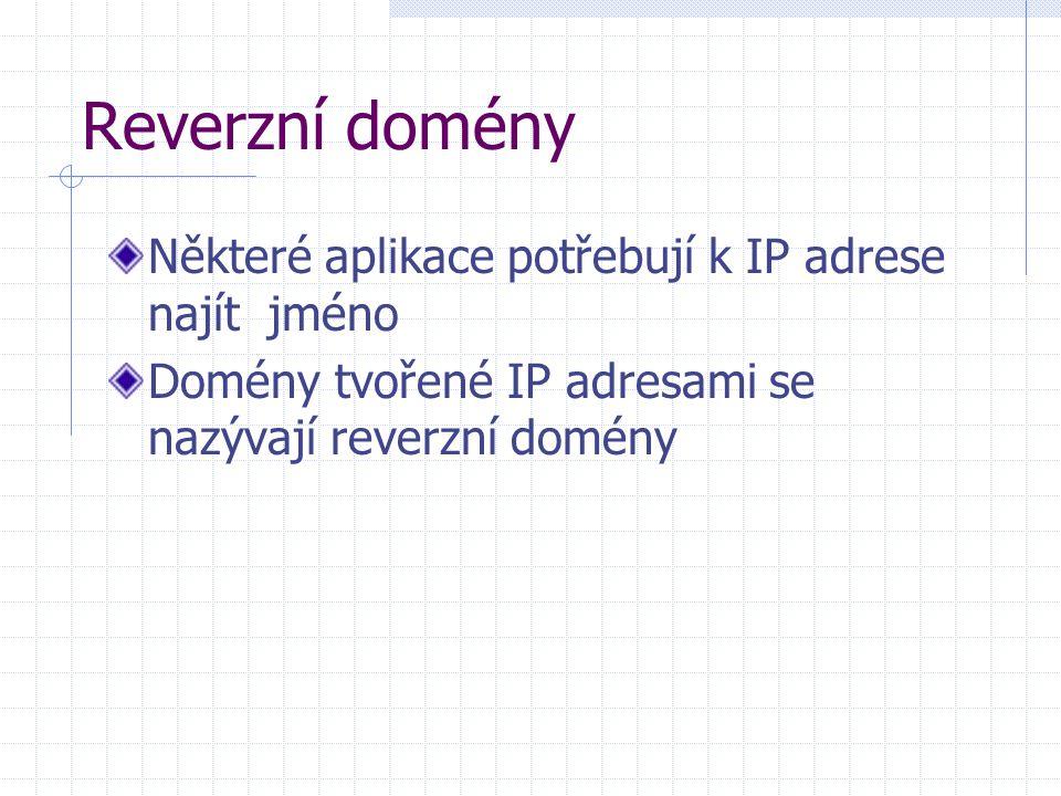 Reverzní domény Některé aplikace potřebují k IP adrese najít jméno Domény tvořené IP adresami se nazývají reverzní domény