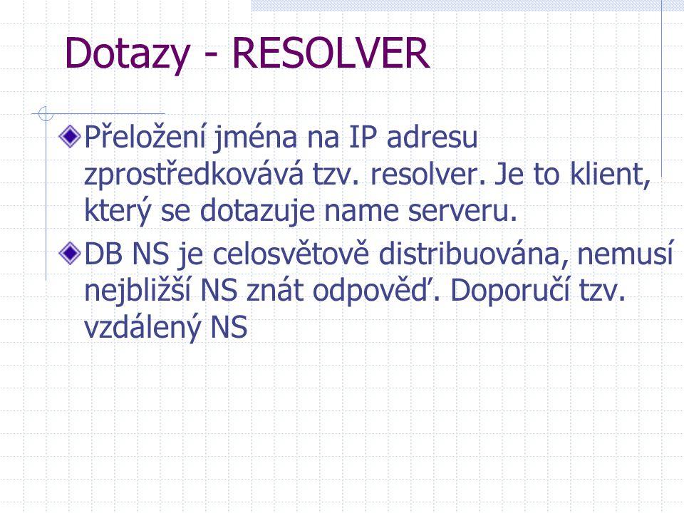 Dotazy - RESOLVER Přeložení jména na IP adresu zprostředkovává tzv. resolver. Je to klient, který se dotazuje name serveru. DB NS je celosvětově distr