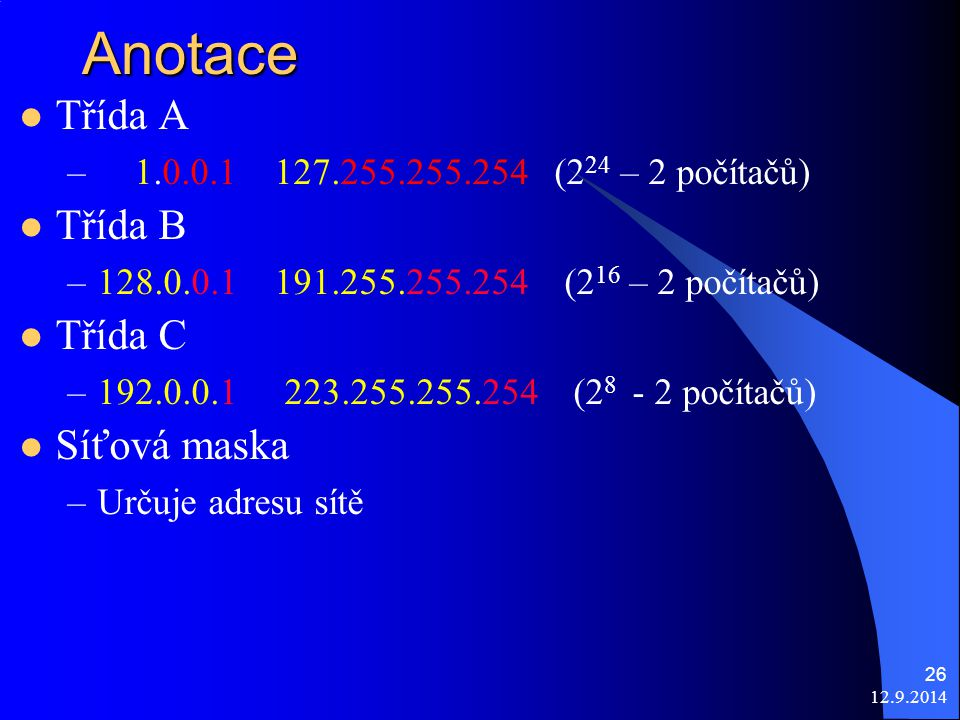 12.9.2014 26Anotace Třída A – 1.0.0.1 127.255.255.254 (2 24 – 2 počítačů) Třída B –128.0.0.1 191.255.255.254 (2 16 – 2 počítačů) Třída C –192.0.0.1 223.255.255.254 (2 8 - 2 počítačů) Síťová maska –Určuje adresu sítě