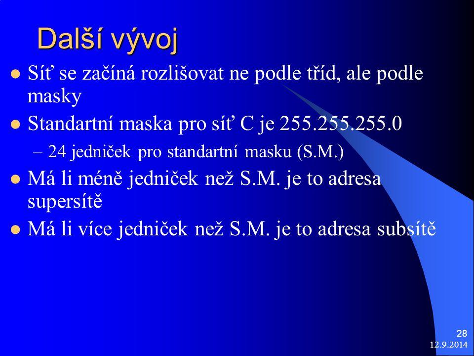 12.9.2014 28 Další vývoj Síť se začíná rozlišovat ne podle tříd, ale podle masky Standartní maska pro síť C je 255.255.255.0 –24 jedniček pro standartní masku (S.M.) Má li méně jedniček než S.M.