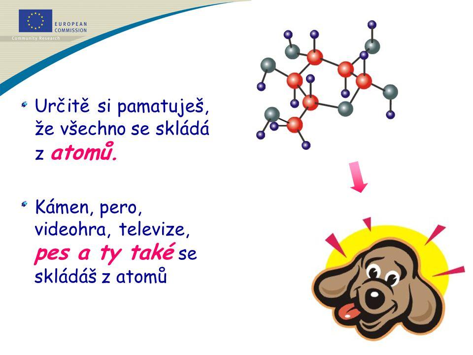 Určitě si pamatuješ, že všechno se skládá z atomů. Kámen, pero, videohra, televize, pes a ty také se skládáš z atomů