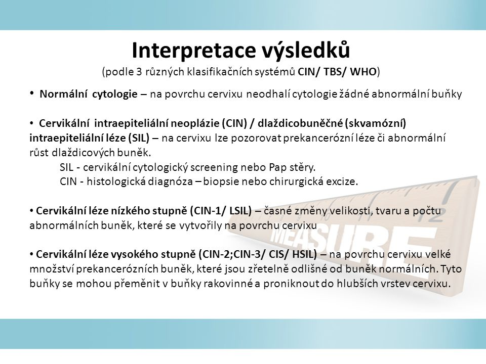 Interpretace výsledků (podle 3 různých klasifikačních systémů CIN/ TBS/ WHO) Normální cytologie – na povrchu cervixu neodhalí cytologie žádné abnormální buňky Cervikální intraepiteliální neoplázie (CIN) / dlaždicobuněčné (skvamózní) intraepiteliální léze (SIL) – na cervixu lze pozorovat prekancerózní léze či abnormální růst dlaždicových buněk.