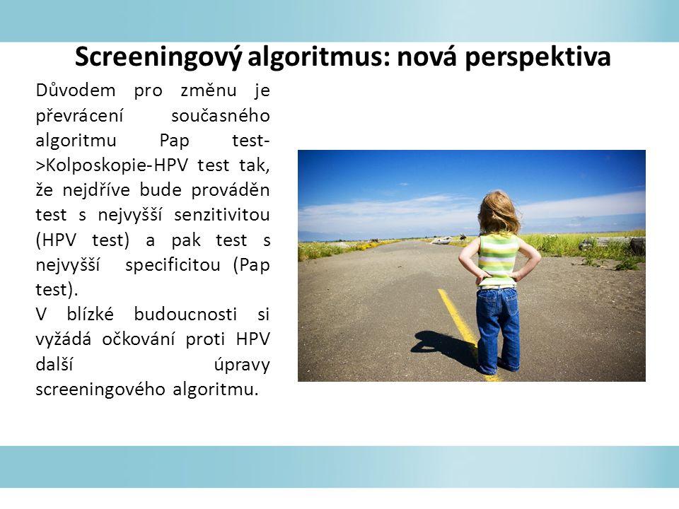 Screeningový algoritmus: nová perspektiva Důvodem pro změnu je převrácení současného algoritmu Pap test- >Kolposkopie-HPV test tak, že nejdříve bude prováděn test s nejvyšší senzitivitou (HPV test) a pak test s nejvyšší specificitou (Pap test).