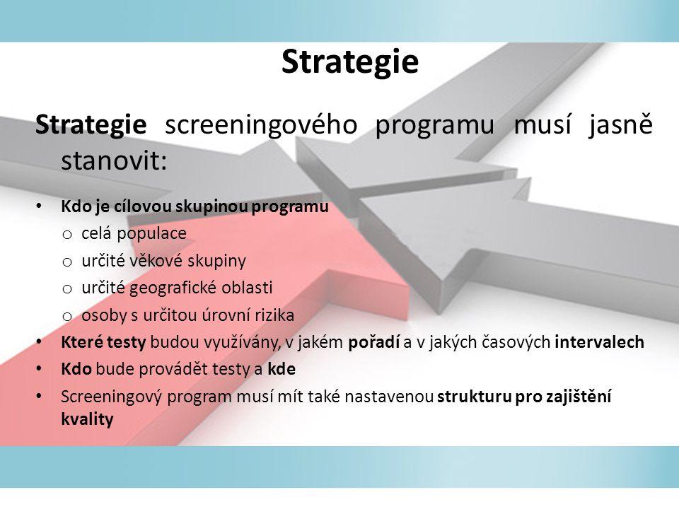 Strategie Strategie screeningového programu musí jasně stanovit: Kdo je cílovou skupinou programu o celá populace o určité věkové skupiny o určité geografické oblasti o osoby s určitou úrovní rizika Které testy budou využívány, v jakém pořadí a v jakých časových intervalech Kdo bude provádět testy a kde Screeningový program musí mít také nastavenou strukturu pro zajištění kvality