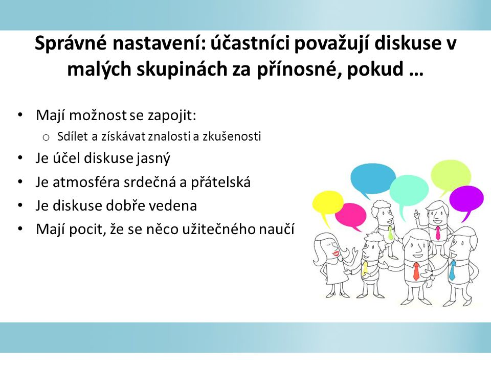 Správné nastavení: účastníci považují diskuse v malých skupinách za přínosné, pokud … Mají možnost se zapojit: o Sdílet a získávat znalosti a zkušenos