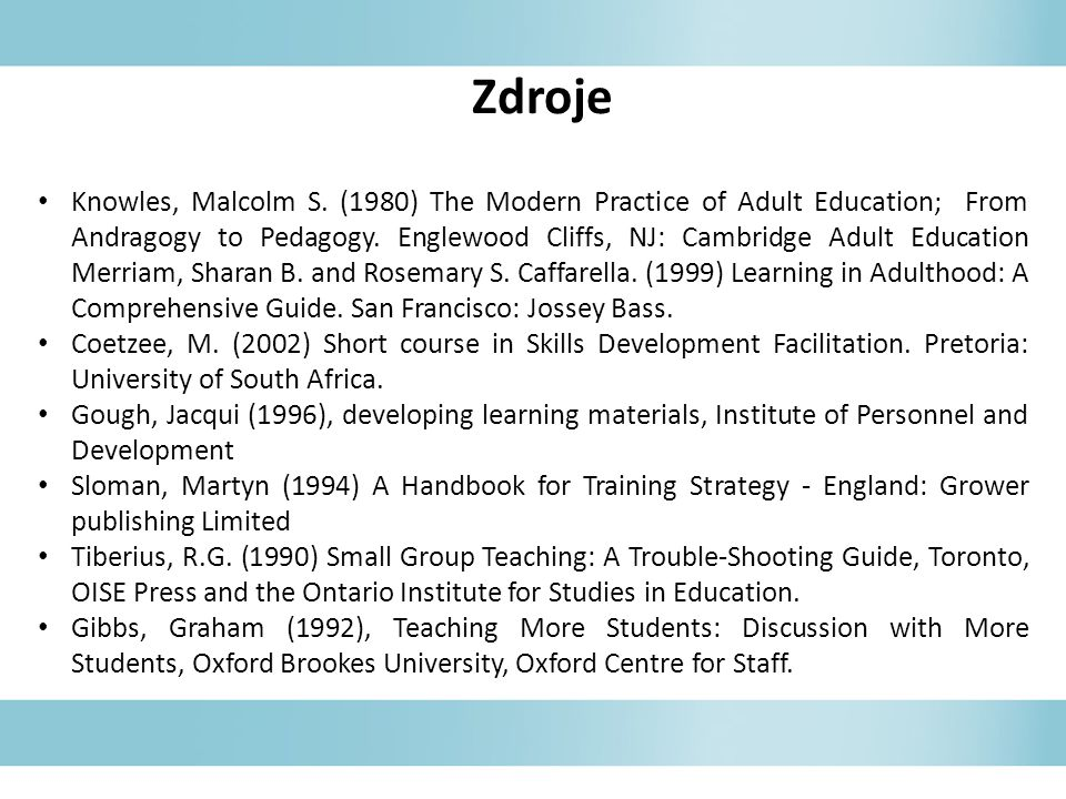 Zdroje Knowles, Malcolm S. (1980) The Modern Practice of Adult Education; From Andragogy to Pedagogy. Englewood Cliffs, NJ: Cambridge Adult Education