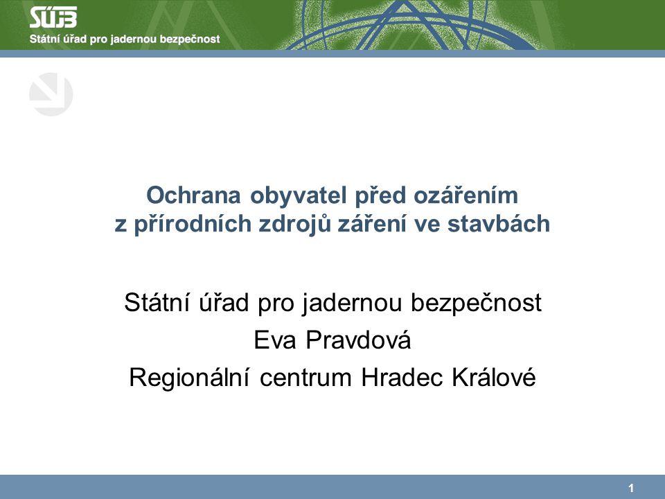 Ochrana obyvatel před ozářením z přírodních zdrojů záření ve stavbách Státní úřad pro jadernou bezpečnost Eva Pravdová Regionální centrum Hradec Králové 1