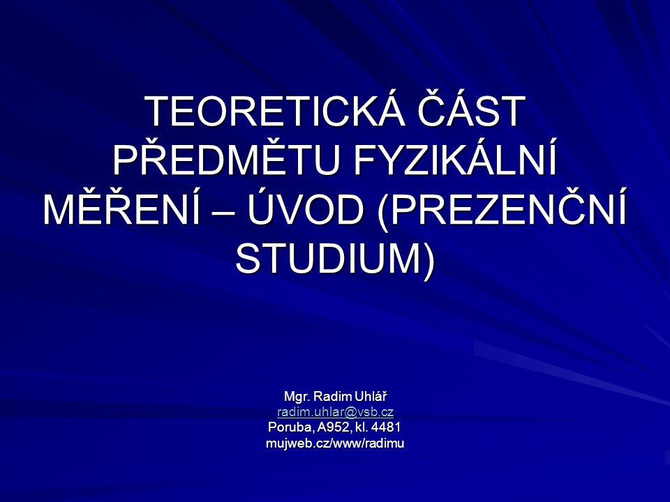 TEORETICKÁ ČÁST PŘEDMĚTU FYZIKÁLNÍ MĚŘENÍ – ÚVOD (PREZENČNÍ STUDIUM) Mgr. Radim Uhlář radim.uhlar@vsb.cz radim.uhlar@vsb.cz Poruba, A952, kl. 4481 muj