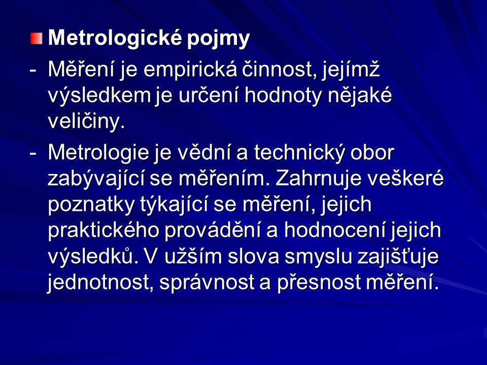 Metrologické pojmy -Měření je empirická činnost, jejímž výsledkem je určení hodnoty nějaké veličiny. -Metrologie je vědní a technický obor zabývající