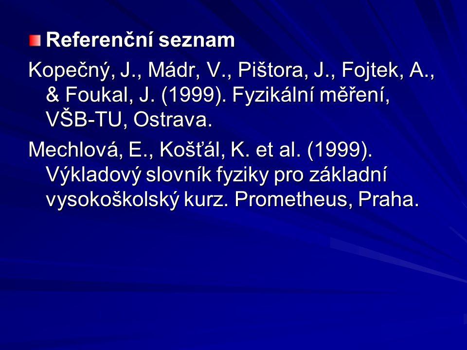 Referenční seznam Kopečný, J., Mádr, V., Pištora, J., Fojtek, A., & Foukal, J. (1999). Fyzikální měření, VŠB-TU, Ostrava. Mechlová, E., Košťál, K. et