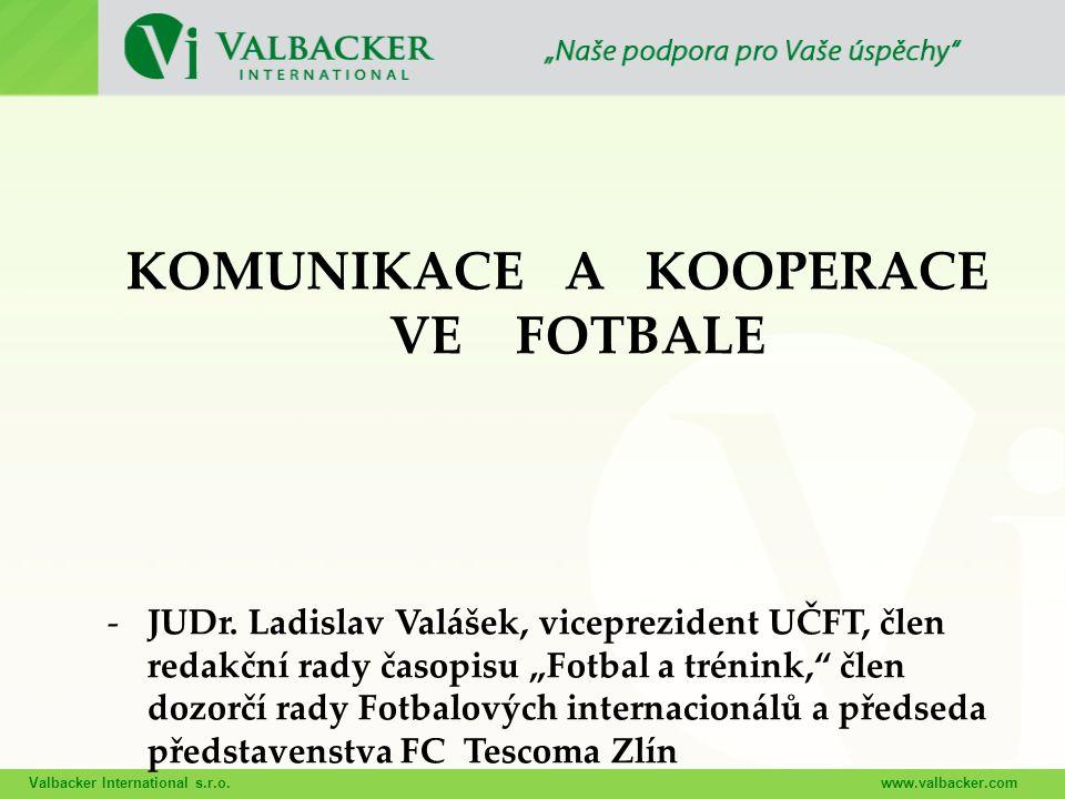 Valbacker International s.r.o.www.valbacker.com KOMUNIKACE A KOOPERACE VE FOTBALE -JUDr. Ladislav Valášek, viceprezident UČFT, člen redakční rady časo
