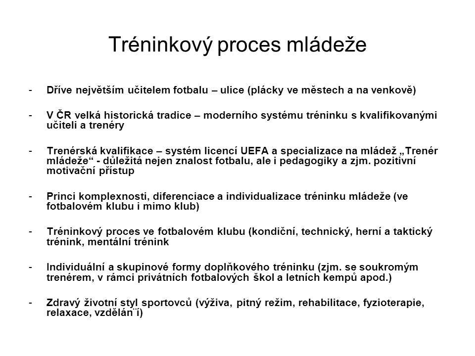 Tréninkový proces mládeže -Dříve největším učitelem fotbalu – ulice (plácky ve městech a na venkově) -V ČR velká historická tradice – moderního systém