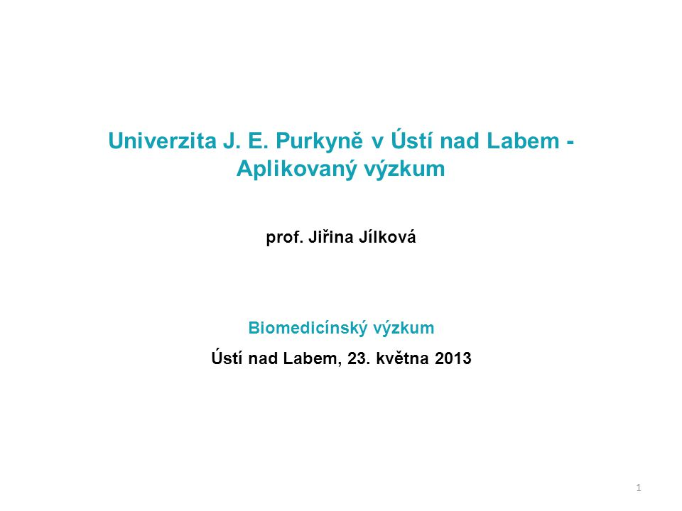 Univerzita J. E. Purkyně v Ústí nad Labem - Aplikovaný výzkum prof. Jiřina Jílková Biomedicínský výzkum Ústí nad Labem, 23. května 2013 1