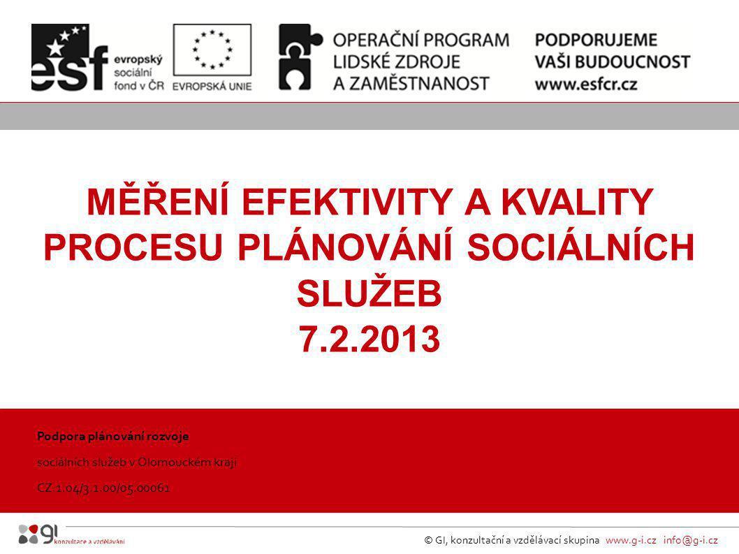 © GI, konzultační a vzdělávací skupina www.g-i.cz info@g-i.cz MĚŘENÍ EFEKTIVITY A KVALITY PROCESU PLÁNOVÁNÍ SOCIÁLNÍCH SLUŽEB 7.2.2013 Podpora plánování rozvoje sociálních služeb v Olomouckém kraji CZ.1.04/3.1.00/05.00061 kraj, 31.5.2012