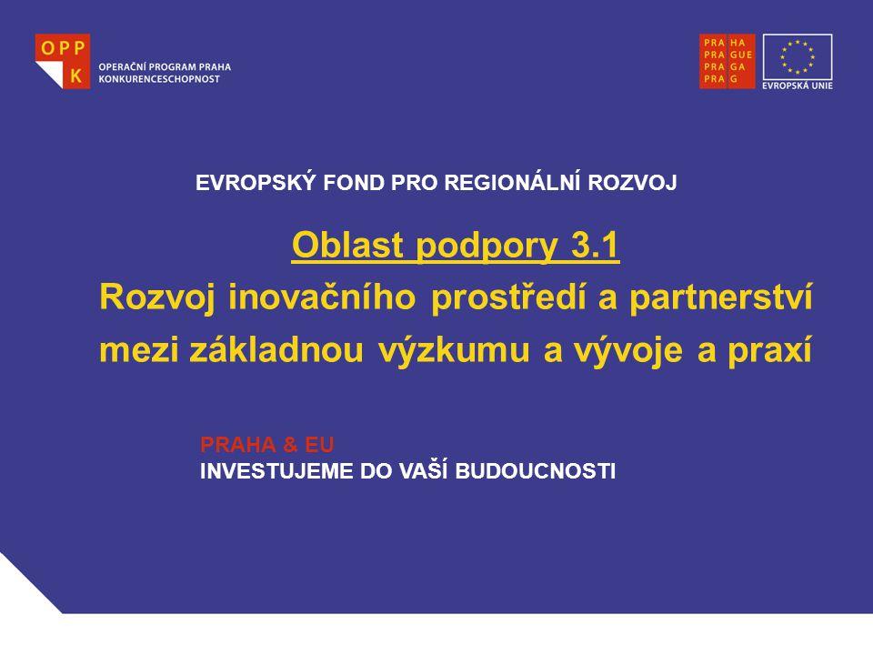 Oblast podpory 3.1 Rozvoj inovačního prostředí a partnerství mezi základnou výzkumu a vývoje a praxí EVROPSKÝ FOND PRO REGIONÁLNÍ ROZVOJ PRAHA & EU INVESTUJEME DO VAŠÍ BUDOUCNOSTI