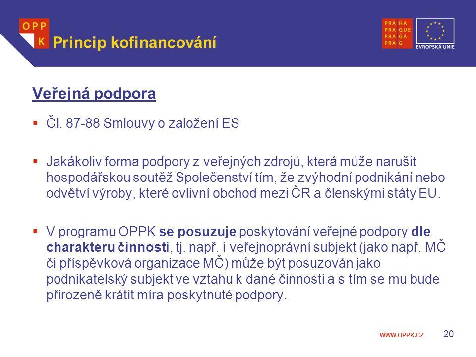 WWW.OPPK.CZ 20 Princip kofinancování Veřejná podpora  Čl. 87-88 Smlouvy o založení ES  Jakákoliv forma podpory z veřejných zdrojů, která může naruši