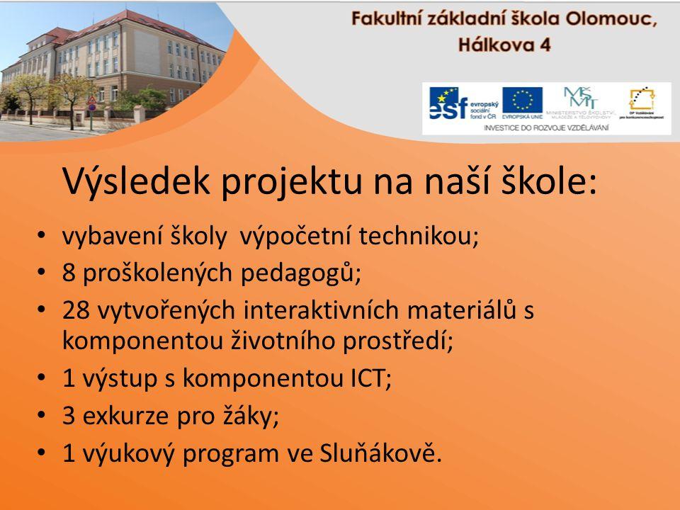 Výsledek projektu na naší škole: vybavení školy výpočetní technikou; 8 proškolených pedagogů; 28 vytvořených interaktivních materiálů s komponentou životního prostředí; 1 výstup s komponentou ICT; 3 exkurze pro žáky; 1 výukový program ve Sluňákově.