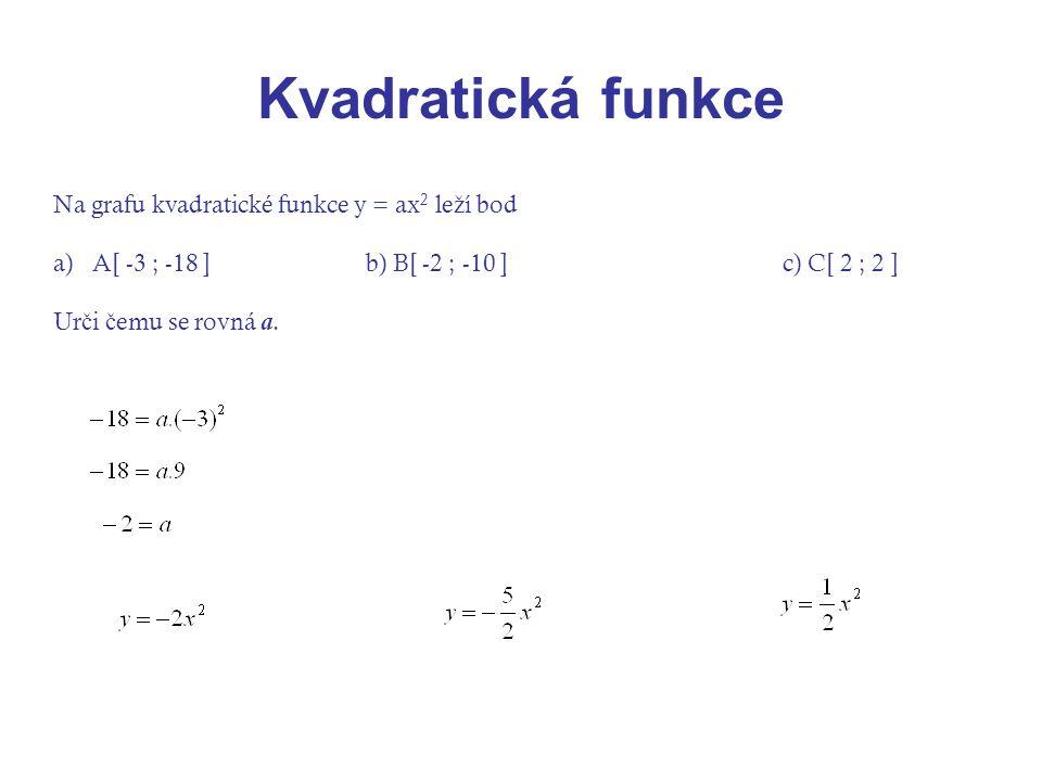 Kvadratická funkce Na grafu kvadratické funkce y = ax 2 le ž í bod a)A[ -3 ; -18 ]b) B[ -2 ; -10 ]c) C[ 2 ; 2 ] Ur č i č emu se rovná a.